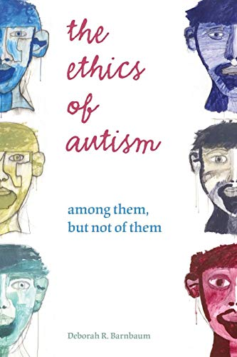 The Ethics of Autism: Among Them, but Not of Them (Bioethics and the Humanities)