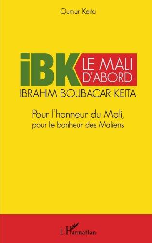 IBK le Mali d'abord: Pour l'honneur du Mali pour le bonheur des Maliens (French Edition)