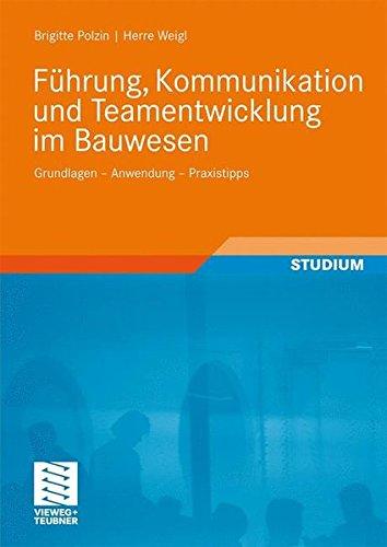 Führung, Kommunikation und Teamentwicklung im Bauwesen: Grundlagen - Anwendung - Praxistipps