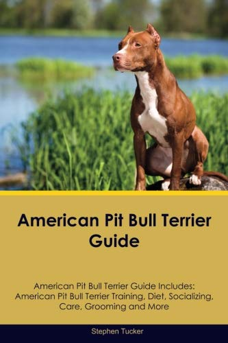 (American Pit Bull Terrier Guide American Pit Bull Terrier Guide Includes: American Pit Bull Terrier Training, Diet, Socializing, Care, Grooming, Breeding and More)