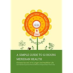 A Simple Guide to 12 Hours Meridian Health: Chinese Secrets of A Longer and Healthier Life Learn Important Acupuncture Points and Wisdoms of living according to Time of a day
