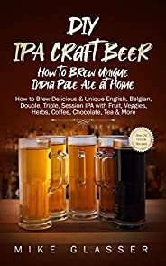 DIY IPA Craft Beer - How to Brew Unique India Pale Ale at Home: How to Brew Delicious & Unique English, Be