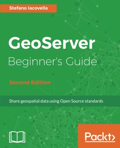GeoServer Beginner's Guide - Second Edition: Share geospatial data using Open Source standards