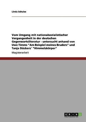 Vom Umgang mit nationalsozialistischer Vergangenheit in der deutschen Gegenwartsliteratur: Untersucht anhand von Uwe Timms Am Beispiel meines Bruders und Tanja Dückers' Himmelskörper
