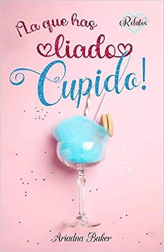 ¡La que has liado, Cupido! de Ariadna Baker