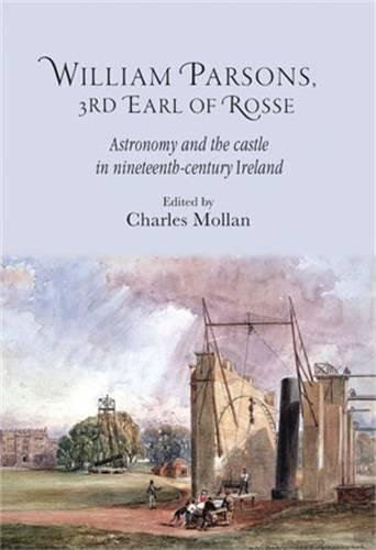 William Parsons, 3rd Earl of Rosse: Astronomy and the castle in nineteenth-century Ireland (Royal Dublin Society - Science and Irish Culture)