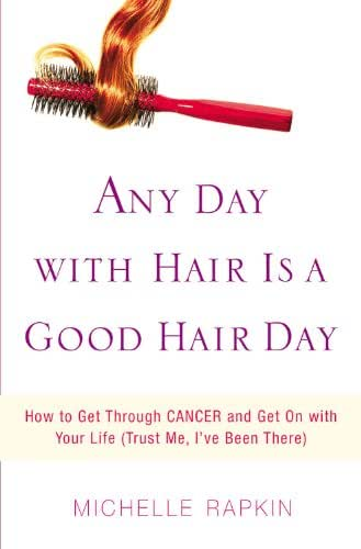 Any Day with Hair Is a Good Hair Day: How to Get Through CANCER and Get On with Your Life (Trust Me, I've Been There)