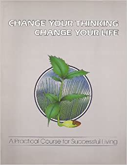 Change Your Thinking, Change Your Life: A Practical Course in Successful Living: 1