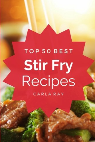 Stir Fry: Top 50 Best Stir Fry Recipes – The Quick, Easy