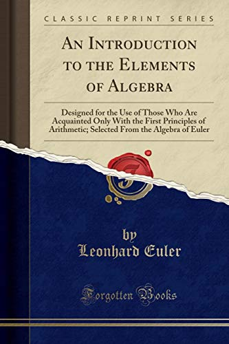 An Introduction to the Elements of Algebra: Designed for the Use of Those Who Are Acquainted Only With the First Principles of Arithmetic; Selected From the Algebra of Euler (Classic Reprint)