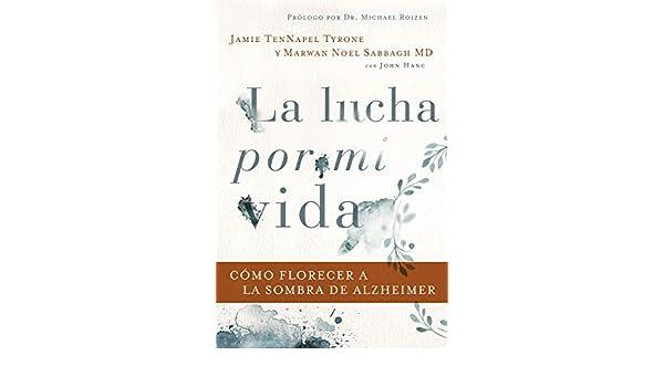 Amazon.com: La lucha por mi vida: Cómo florecer a la sombra de Alzheimer (Spanish Edition) eBook: Jamie TenNapel Tyrone, FAAN, Marwan Noel Sabbagh MD: ...