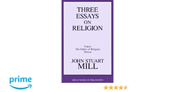 three essays on religion nature the utility of religion theism three essays on religion nature the utility of religion theism great books in philosophy john stuart mill 9781573922128 com books