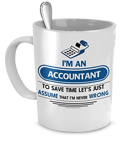 Accountant Mug - Funny Accounting Gifts - I'm an Accountant To Save Time Let's Just Assume That I'm Never Wrong - Accounting Mug - Funny Accountant Gifts - 11 oz (Accountant Coffee Mug)