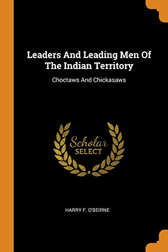 Leaders and Leading Men of the Indian Territory: Choctaws and Chickasaws