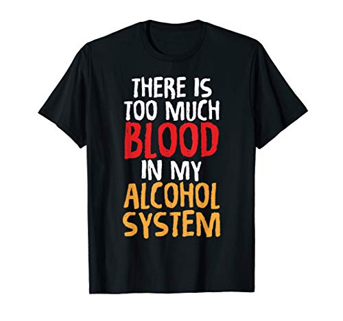 There Is Too Much Blood In My Alcohol System Funny T-Shirts