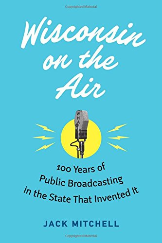 - Wisconsin on the Air: 100 Years of Public Broadcasting in the State That Invented It