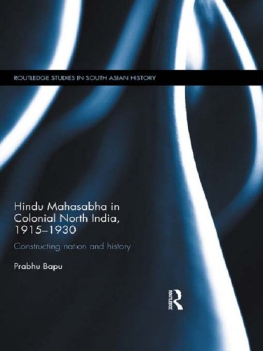 Download Hindu Mahasabha in Colonial North India, 1915-1930: Constructing Nation and History (Routledge Studies in South Asian History) Pdf