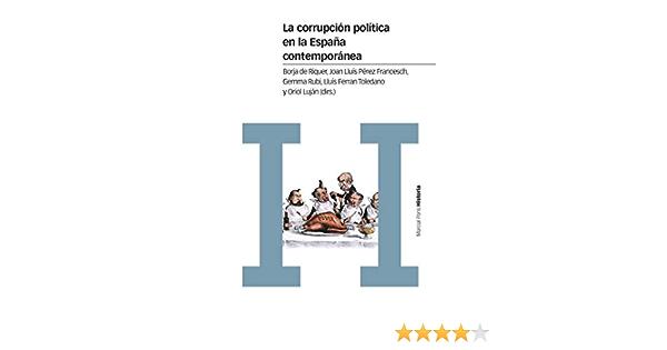 La corrupción política en la España contemporánea: Un enfoque interdisciplinar Estudios: Amazon.es: de Riquer i Permanyer, Borja, Pérez Francesch, Joan Lluís, Rubí Casals, Gemma, Toledano González, Lluís Ferran, Luján Feliú, Oriol: Libros