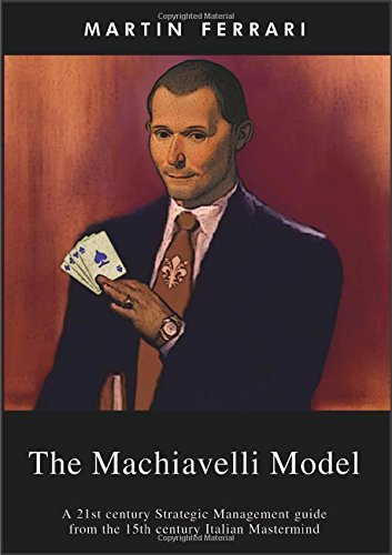 The Machiavelli Model: A 21st Century Strategic Management Guide from the 15th Century Italian Mastermind ebook
