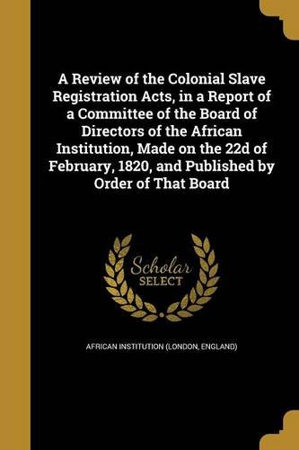 Download A Review of the Colonial Slave Registration Acts, in a Report of a Committee of the Board of Directors of the African Institution, Made on the 22d of ... 1820, and Published by Order of That Board PDF