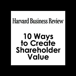 10 Ways to Create Shareholder Value (Harvard Business Review)