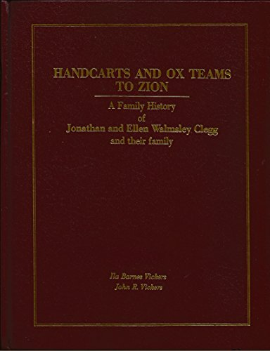 Handcarts and Ox Teams to Zion - A Family History of Jonathan and Ellen Walmsley Clegg and Their Family