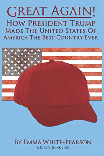 Great Again! How President Trump Made The United States of America The Best Country Ever: A Funny Blank Book