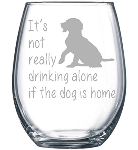 It's not really drinking alone if the dog is home stemless wine glass, 15 oz.(dog) - Laser (Cute Wine Glasses)