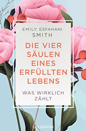 Die vier Säulen eines erfüllten Lebens: Was wirklich zählt (German Edition) (The Power Of Meaning Emily Esfahani Smith)