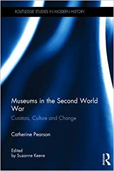 Museums in the Second World War: Curators, Culture and Change (Routledge Studies in Modern History)