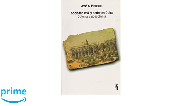 Sociedad civil y poder en Cuba. Colonia y poscolonia (Spanish Edition): J.A. Piqueras: 9788432312311: Amazon.com: Books