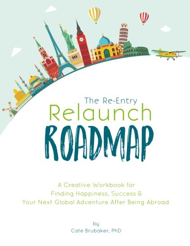 The Re-Entry Relaunch Roadmap: A Creative Workbook for Finding Happiness, Success & Your Next Global Adventure After Being Abroad