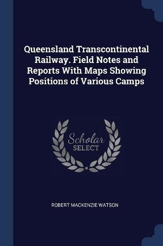 Queensland Transcontinental Railway. Field Notes and Reports With Maps Showing Positions of Various Camps PDF