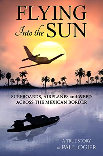 a2ae05a6 Flying Into the Sun: Surfboards, Airplanes and Weed Across the Mexican  Border by [
