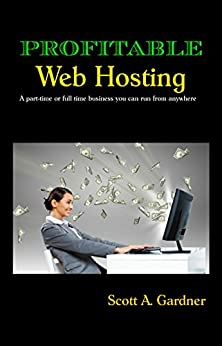 Profitable Web Hosting: A part-time or full time business you can run from anywhere by [Gardner, Scott]
