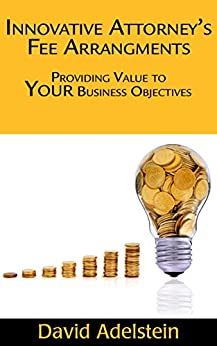 Innovative Attorney's Fee Arrangements: Providing Value to your Business Objectives by [Adelstein, David]