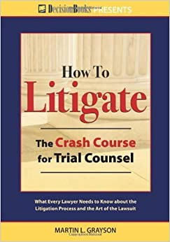 How to Litigate: The Crash Course for Trial Counsel by Grayson, Martin L. (2013)