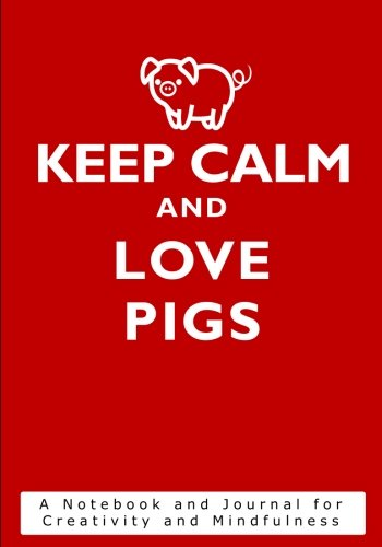 Keep Calm and Love Pigs: A Notebook and Journal for Creativity and Mindfulness (Inspirational Gifts for Women Featuring Motivational Quote Books, Diaries, Notebooks and ()