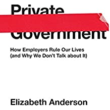 Private Government: How Employers Rule Our Lives (and Why We Don't Talk about It): How Employers Rule Our Lives (and Why We Don't Talk about It) (The University Center for Human Values Series)