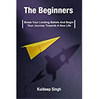 The Beginners : Break Your Limiting Beliefs And Begin Your Journey Towards A New Life