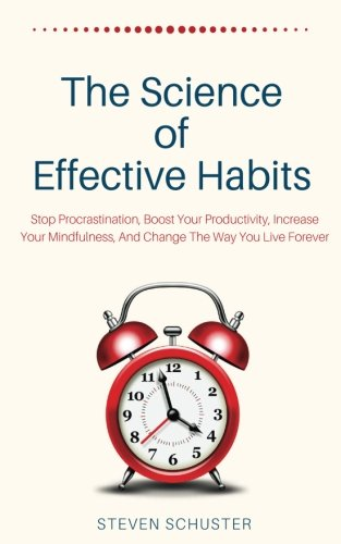 The Science Of Effective Habits: Stop Procrastination, Boost Your Productivity, Increase Your  Mindfulness, And Change The Way You Live Forever