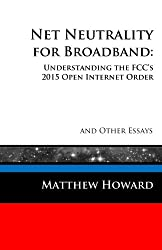 Net Neutrality for Broadband: Understanding the FCC's 2015 Open Internet Order and Other Essays (Educational Series) (Volume 3)
