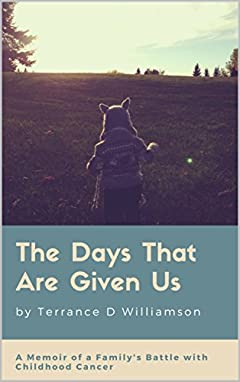 The Days That Are Given Us: A Memoir of a Family's Battle with Childhood Cancer