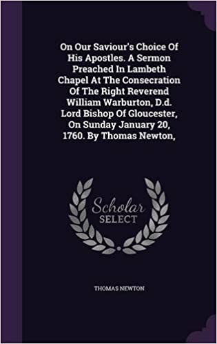 Book On Our Saviour's Choice Of His Apostles. A Sermon Preached In Lambeth Chapel At The Consecration Of The Right Reverend William Warburton, D.d. Lord ... On Sunday January 20, 1760. By Thomas Newton,