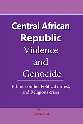 Central African Republic Violence and Genocide: Ethnic conflict Political unrest, and Religious crises
