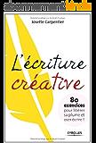 L'écriture créative : 80 exercices pour libérer sa plume et oser écrire !