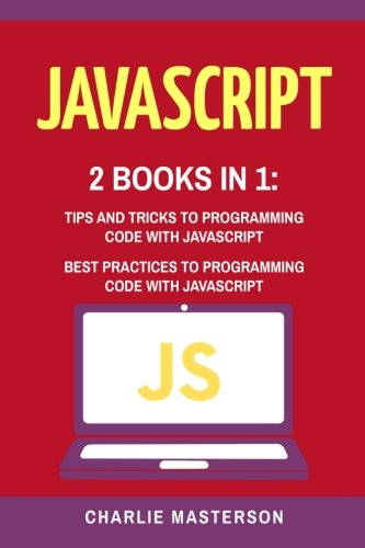 JavaScript: 2 Books in 1: Tips and Tricks + Best Practices to Programming Code with JavaScript (JavaScript, Python, Java, Code, Programming Language, Programming, Computer Programming) (Volume 3)