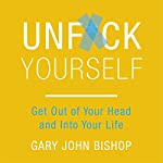 Unf*ck Yourself: Get out of Your Head and into Your Life | Gary John Bishop