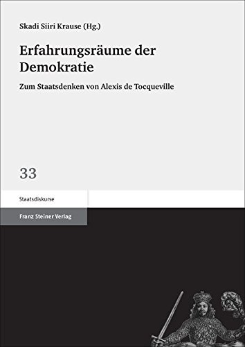 Erfahrungsräume der Demokratie: Zum Staatsdenken von Alexis de Tocqueville (Staatsdiskurse)