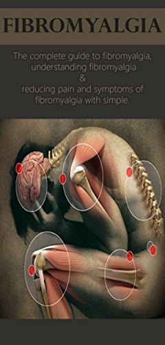 Fibromyalgia: The complete guide to fibromyalgia, understanding fibromyalgia, and reducing pain and symptoms of fibromyalgia with simple treatment methods!